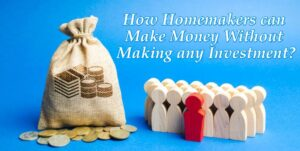 How Homemakers can Make Money Without Making any Investment
