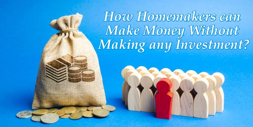 How Homemakers can Make Money Without Making any Investment?